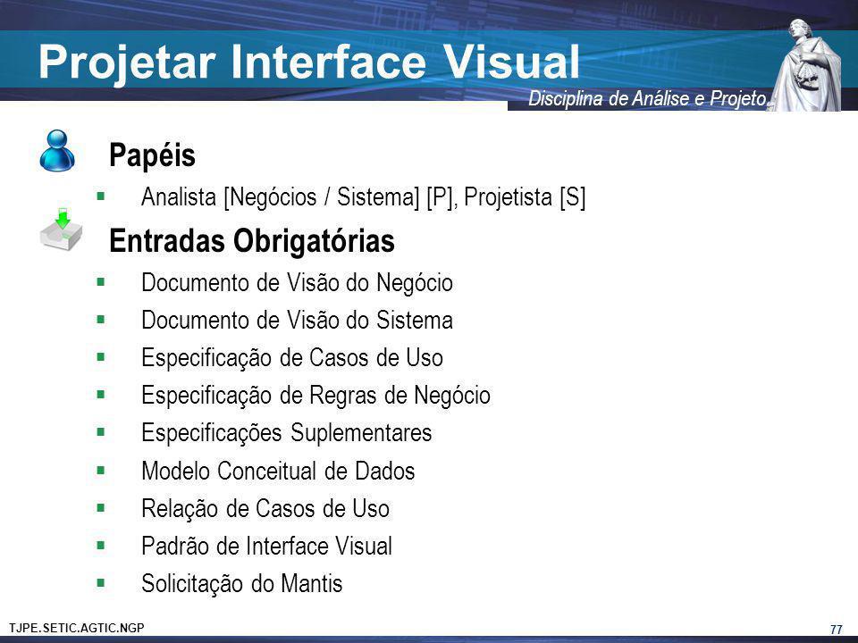 TJPE.SETIC.AGTIC.NGP Disciplina de Análise e Projeto Projetar Interface Visual Papéis Analista [Negócios / Sistema] [P], Projetista [S] Entradas Obrig