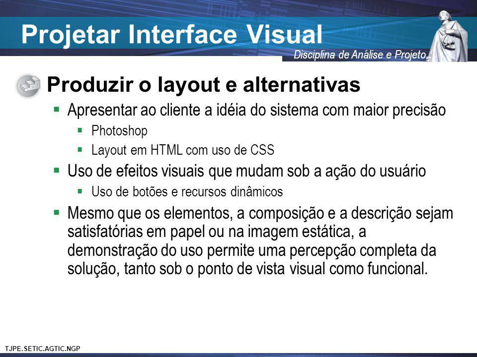 TJPE.SETIC.AGTIC.NGP Disciplina de Análise e Projeto Projetar Interface Visual Produzir o layout e alternativas Apresentar ao cliente a idéia do siste