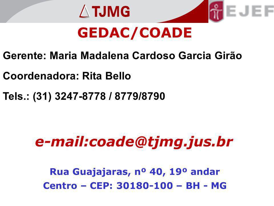 GEDAC/COADE Gerente: Maria Madalena Cardoso Garcia Girão Coordenadora: Rita Bello Tels.: (31) 3247-8778 / 8779/8790 e-mail:coade@tjmg.jus.br Rua Guajajaras, nº 40, 19º andar Centro – CEP: 30180-100 – BH - MG