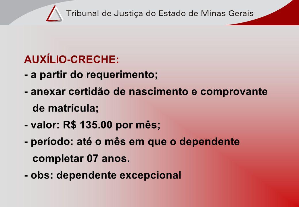 AUXÍLIO-CRECHE: - a partir do requerimento; - anexar certidão de nascimento e comprovante de matrícula; - valor: R$ 135.00 por mês; - período: até o m
