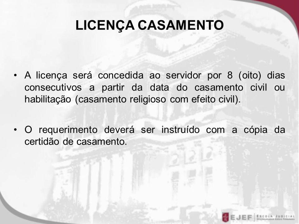 LICENÇA CASAMENTO A licença será concedida ao servidor por 8 (oito) dias consecutivos a partir da data do casamento civil ou habilitação (casamento religioso com efeito civil).