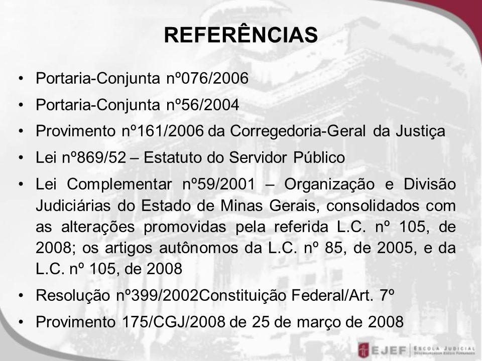 REFERÊNCIAS Portaria-Conjunta nº076/2006 Portaria-Conjunta nº56/2004 Provimento nº161/2006 da Corregedoria-Geral da Justiça Lei nº869/52 – Estatuto do Servidor Público Lei Complementar nº59/2001 – Organização e Divisão Judiciárias do Estado de Minas Gerais, consolidados com as alterações promovidas pela referida L.C.
