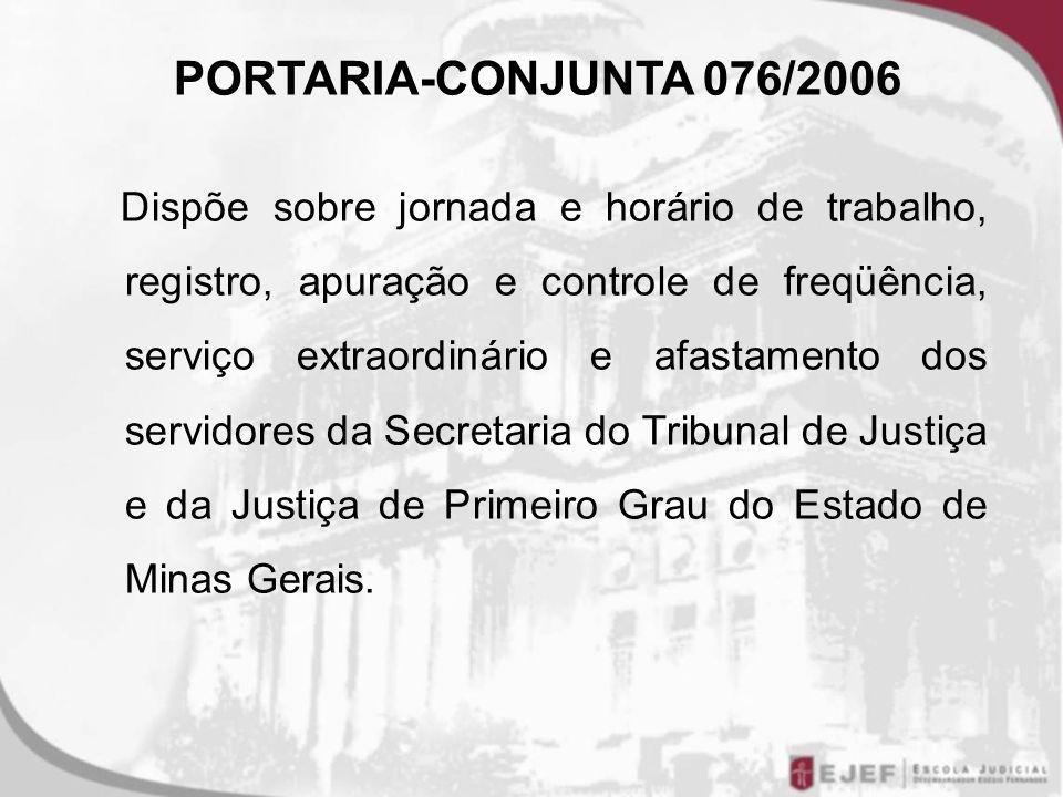 PORTARIA-CONJUNTA 076/2006 Dispõe sobre jornada e horário de trabalho, registro, apuração e controle de freqüência, serviço extraordinário e afastamento dos servidores da Secretaria do Tribunal de Justiça e da Justiça de Primeiro Grau do Estado de Minas Gerais.