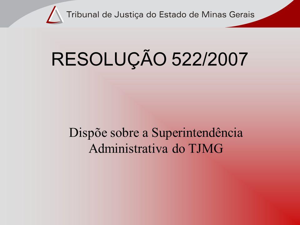 RESOLUÇÃO 522/2007 Dispõe sobre a Superintendência Administrativa do TJMG