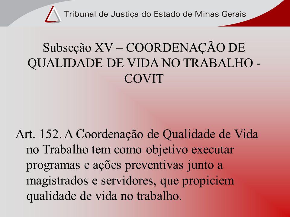 Subseção XV – COORDENAÇÃO DE QUALIDADE DE VIDA NO TRABALHO - COVIT Art. 152. A Coordenação de Qualidade de Vida no Trabalho tem como objetivo executar