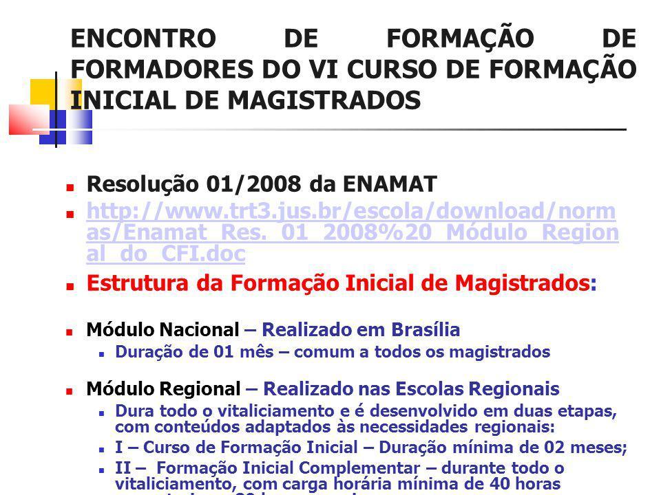ENCONTRO DE FORMAÇÃO DE FORMADORES DO VI CURSO DE FORMAÇÃO INICIAL DE MAGISTRADOS Resolução 01/2008 da ENAMAT http://www.trt3.jus.br/escola/download/norm as/Enamat_Res._01_2008%20_Módulo_Region al_do_CFI.doc http://www.trt3.jus.br/escola/download/norm as/Enamat_Res._01_2008%20_Módulo_Region al_do_CFI.doc Estrutura da Formação Inicial de Magistrados: Módulo Nacional – Realizado em Brasília Duração de 01 mês – comum a todos os magistrados Módulo Regional – Realizado nas Escolas Regionais Dura todo o vitaliciamento e é desenvolvido em duas etapas, com conteúdos adaptados às necessidades regionais: I – Curso de Formação Inicial – Duração mínima de 02 meses; II – Formação Inicial Complementar – durante todo o vitaliciamento, com carga horária mínima de 40 horas semestrais ou 80 horas anuais.