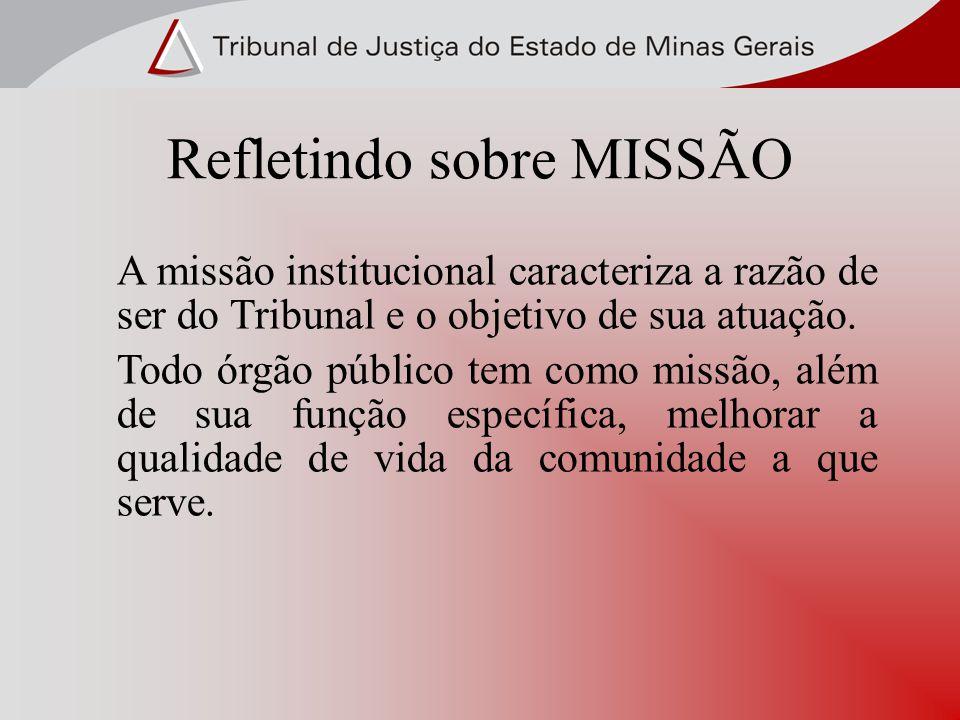 Refletindo sobre MISSÃO A missão institucional caracteriza a razão de ser do Tribunal e o objetivo de sua atuação. Todo órgão público tem como missão,