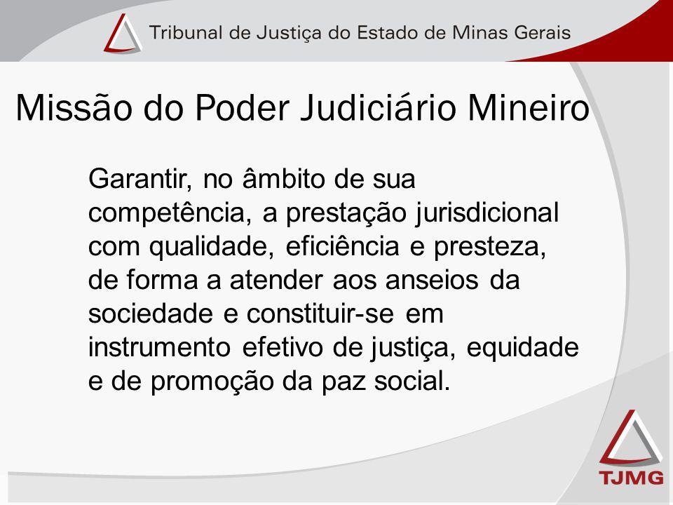 Missão do Poder Judiciário Mineiro Garantir, no âmbito de sua competência, a prestação jurisdicional com qualidade, eficiência e presteza, de forma a atender aos anseios da sociedade e constituir-se em instrumento efetivo de justiça, equidade e de promoção da paz social.