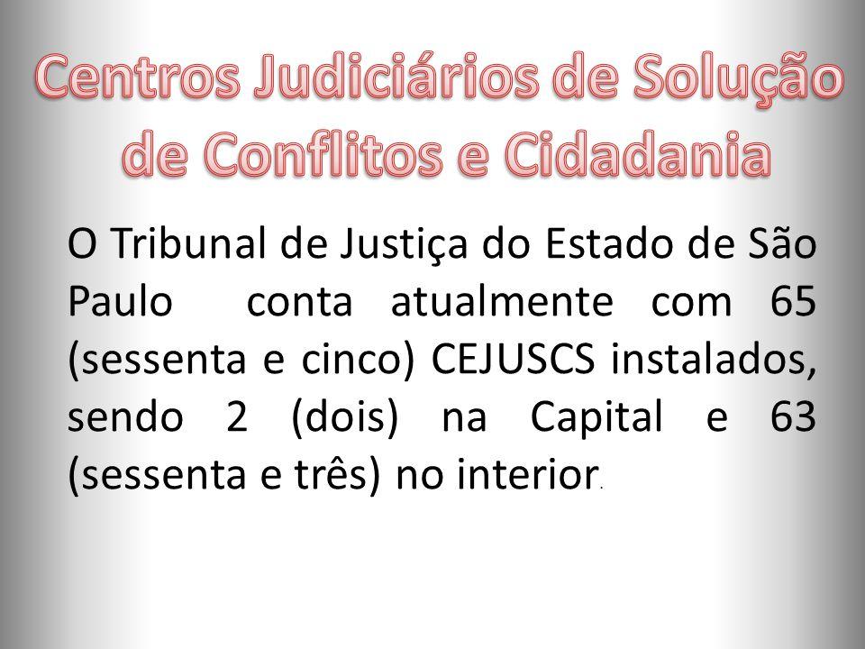 O Tribunal de Justiça do Estado de São Paulo conta atualmente com 65 (sessenta e cinco) CEJUSCS instalados, sendo 2 (dois) na Capital e 63 (sessenta e três) no interior.