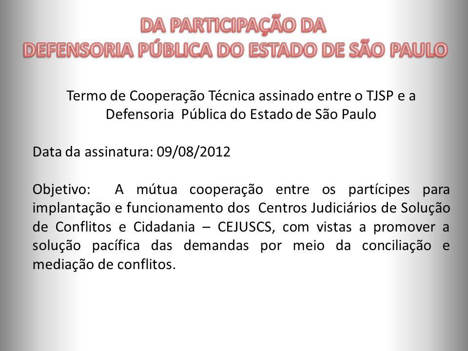 ORGANOGRAMA Termo de Cooperação Técnica assinado entre o TJSP e a Defensoria Pública do Estado de São Paulo Data da assinatura: 09/08/2012 Objetivo: A mútua cooperação entre os partícipes para implantação e funcionamento dos Centros Judiciários de Solução de Conflitos e Cidadania – CEJUSCS, com vistas a promover a solução pacífica das demandas por meio da conciliação e mediação de conflitos.