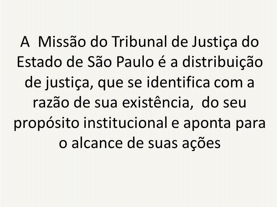 A Missão do Tribunal de Justiça do Estado de São Paulo é a distribuição de justiça, que se identifica com a razão de sua existência, do seu propósito