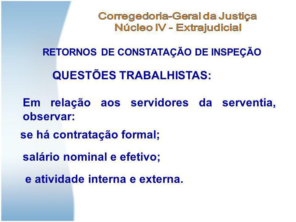 RETORNOS DE CONSTATAÇÃO DE INSPEÇÃO Em relação aos servidores da serventia, observar: QUESTÕES TRABALHISTAS: se há contratação formal; salário nominal