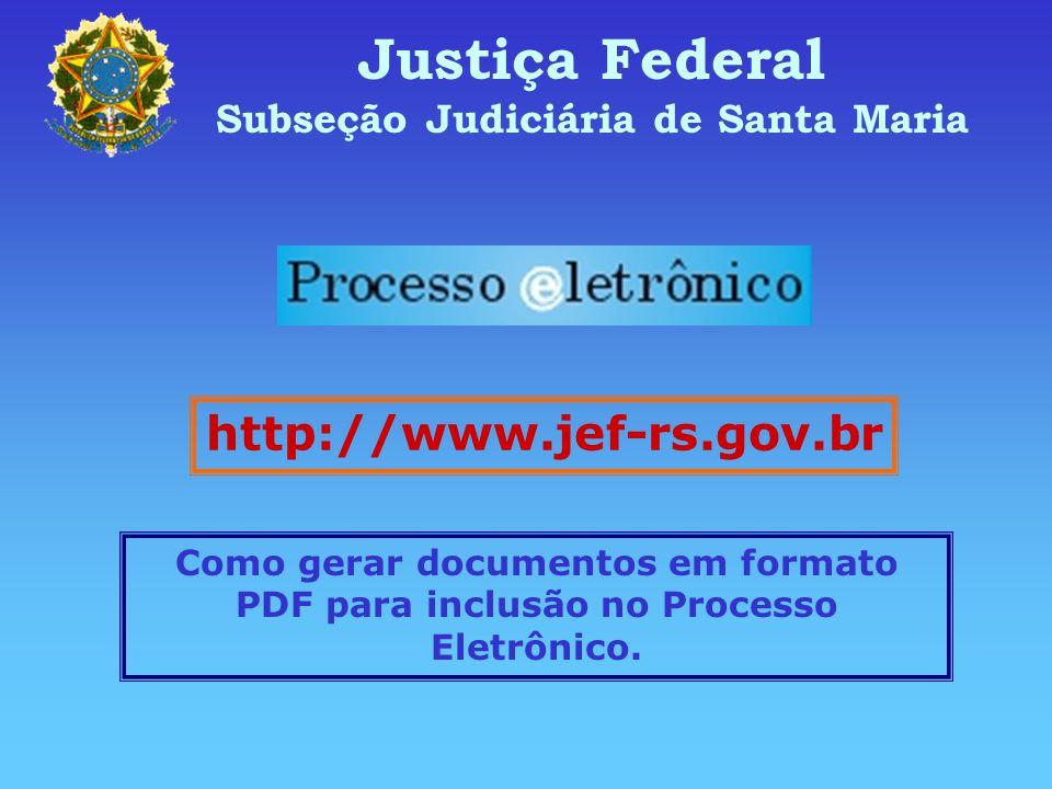 Justiça Federal Subseção Judiciária de Santa Maria http://www.jef-rs.gov.br Como gerar documentos em formato PDF para inclusão no Processo Eletrônico.