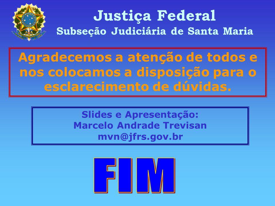 Justiça Federal Subseção Judiciária de Santa Maria Agradecemos a atenção de todos e nos colocamos a disposição para o esclarecimento de dúvidas.