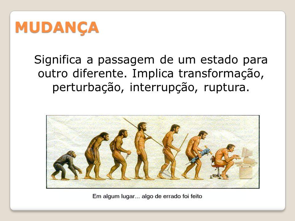 MUDANÇA Significa a passagem de um estado para outro diferente. Implica transformação, perturbação, interrupção, ruptura.