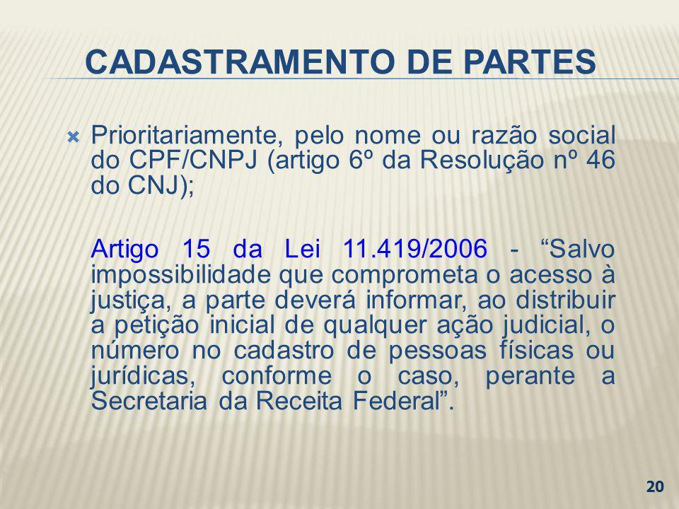 CADASTRAMENTO DE PARTES Prioritariamente, pelo nome ou razão social do CPF/CNPJ (artigo 6º da Resolução nº 46 do CNJ); Artigo 15 da Lei 11.419/2006 -