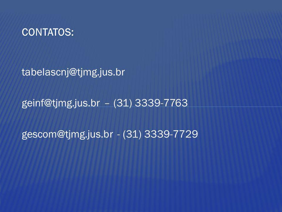 CONTATOS: tabelascnj@tjmg.jus.br geinf@tjmg.jus.br – (31) 3339-7763 gescom@tjmg.jus.br - (31) 3339-7729