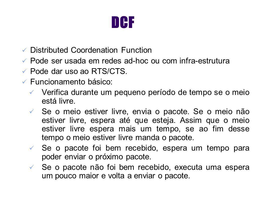 DCF Distributed Coordenation Function Pode ser usada em redes ad-hoc ou com infra-estrutura Pode dar uso ao RTS/CTS. Funcionamento básico: Verifica du