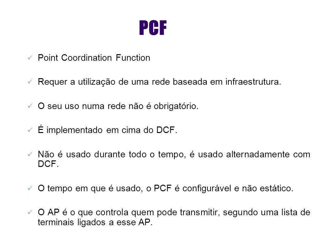 PCF Point Coordination Function Requer a utilização de uma rede baseada em infraestrutura. O seu uso numa rede não é obrigatório. É implementado em ci