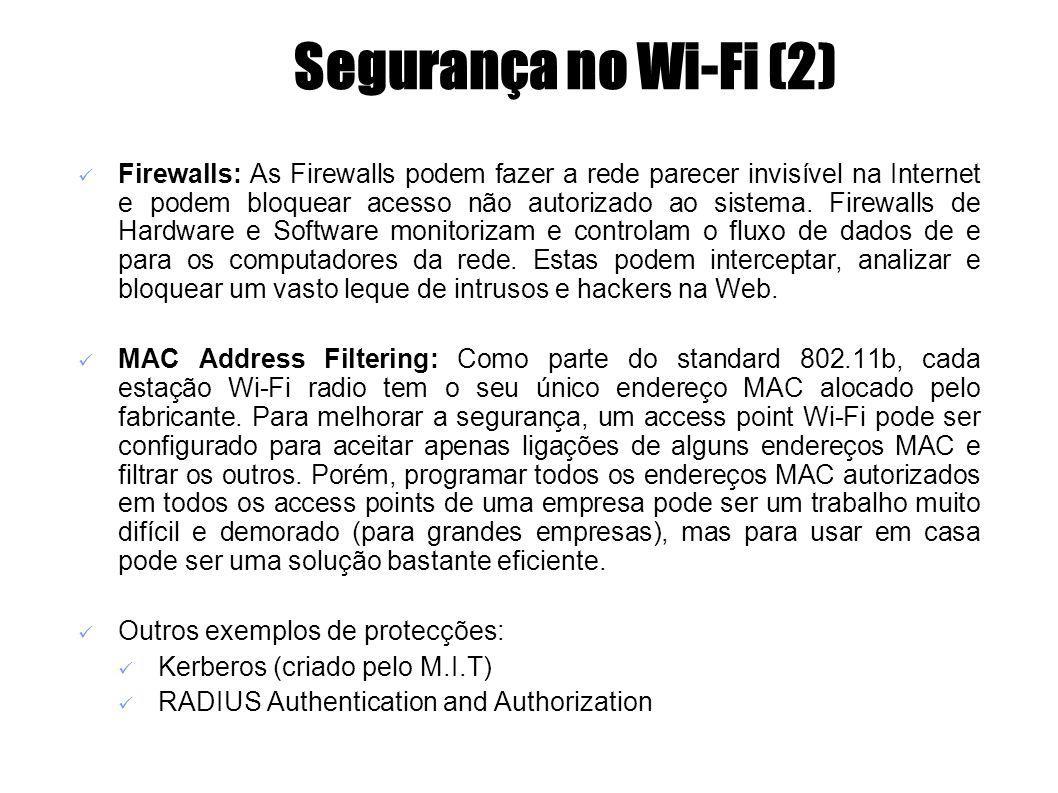 Segurança no Wi-Fi (2) Firewalls: As Firewalls podem fazer a rede parecer invisível na Internet e podem bloquear acesso não autorizado ao sistema. Fir