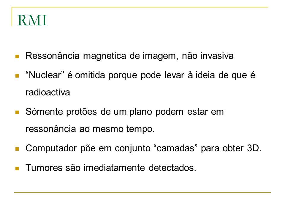 RMI Ressonância magnetica de imagem, não invasiva Nuclear é omitida porque pode levar à ideia de que é radioactiva Sómente protões de um plano podem e
