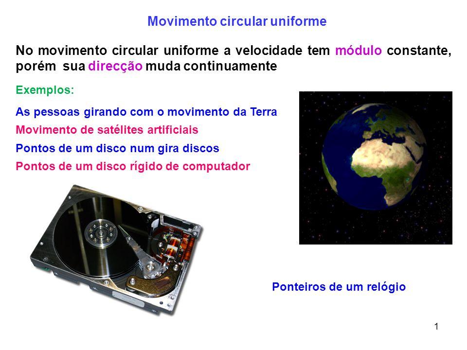 1 No movimento circular uniforme a velocidade tem módulo constante, porém sua direcção muda continuamente Movimento de satélites artificiais Movimento circular uniforme Exemplos: Pontos de um disco num gira discos Pontos de um disco rígido de computador Ponteiros de um relógio As pessoas girando com o movimento da Terra