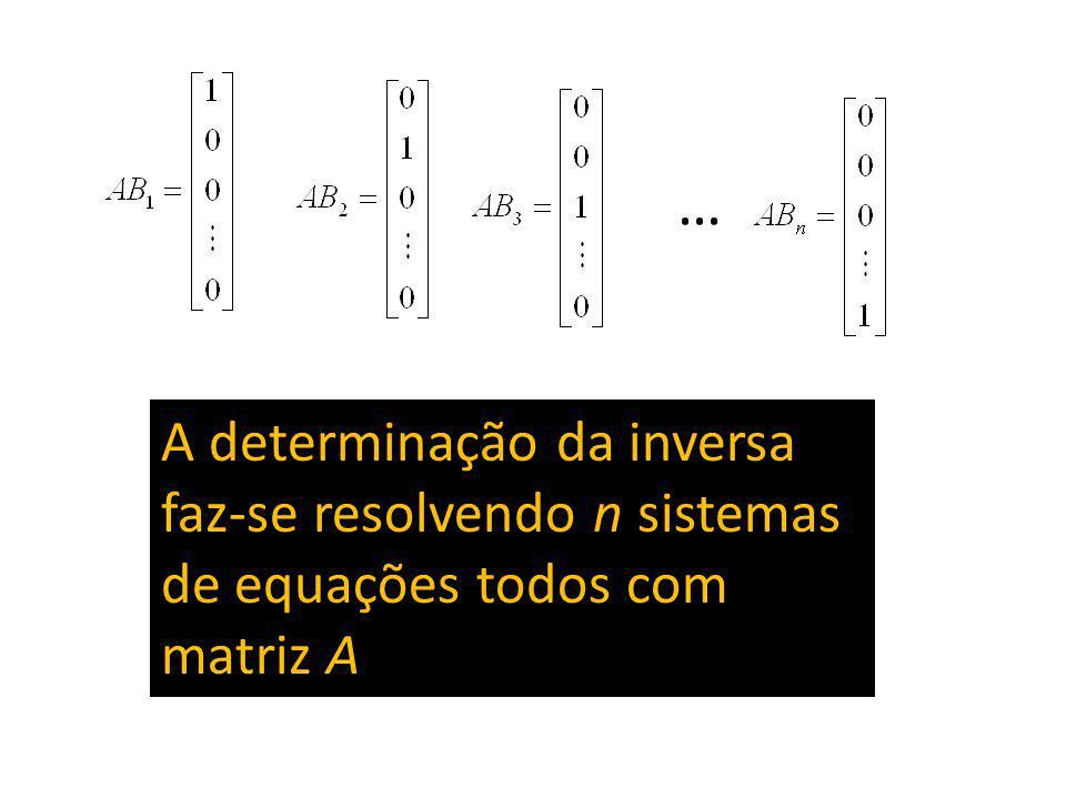 … A determinação da inversa faz-se resolvendo n sistemas de equações todos com matriz A