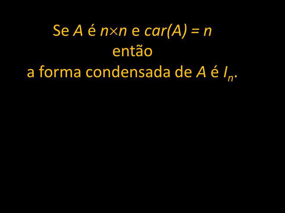 Se A é n n e car(A) = n então a forma condensada de A é I n.