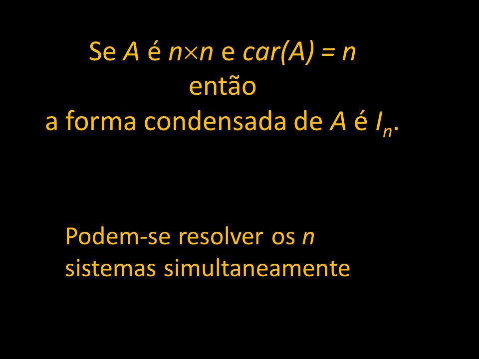 Se A é n n e car(A) = n então a forma condensada de A é I n. Podem-se resolver os n sistemas simultaneamente