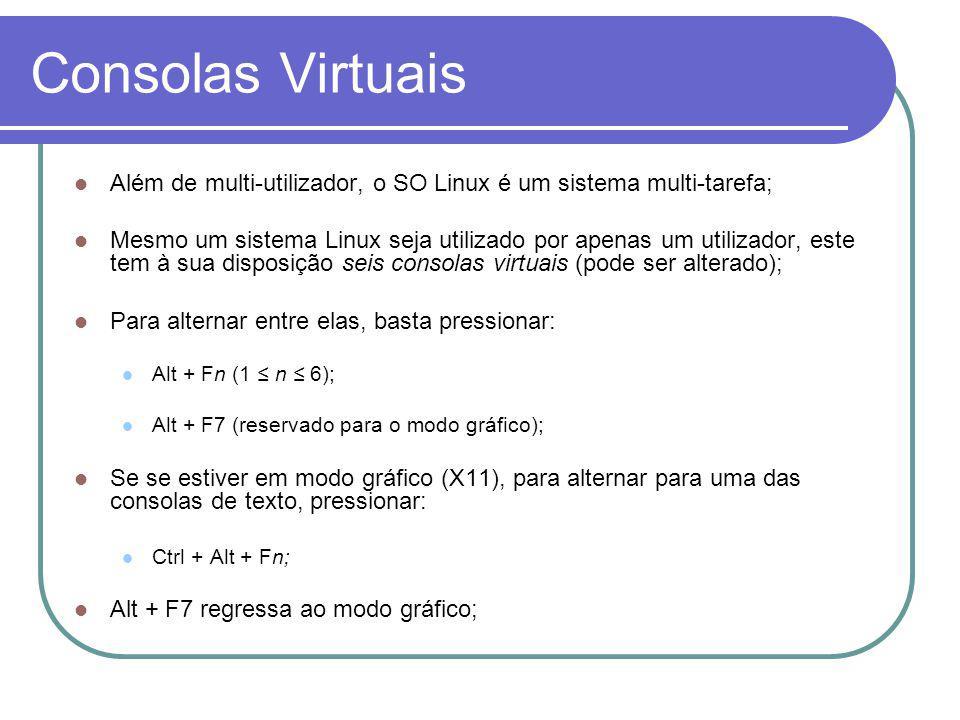 Consolas Virtuais Além de multi-utilizador, o SO Linux é um sistema multi-tarefa; Mesmo um sistema Linux seja utilizado por apenas um utilizador, este tem à sua disposição seis consolas virtuais (pode ser alterado); Para alternar entre elas, basta pressionar: Alt + Fn (1 n 6); Alt + F7 (reservado para o modo gráfico); Se se estiver em modo gráfico (X11), para alternar para uma das consolas de texto, pressionar: Ctrl + Alt + Fn; Alt + F7 regressa ao modo gráfico;