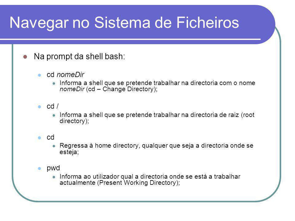 Navegar no Sistema de Ficheiros Na prompt da shell bash: cd nomeDir Informa a shell que se pretende trabalhar na directoria com o nome nomeDir (cd – Change Directory); cd / Informa a shell que se pretende trabalhar na directoria de raiz (root directory); cd Regressa à home directory, qualquer que seja a directoria onde se esteja; pwd Informa ao utilizador qual a directoria onde se está a trabalhar actualmente (Present Working Directory);