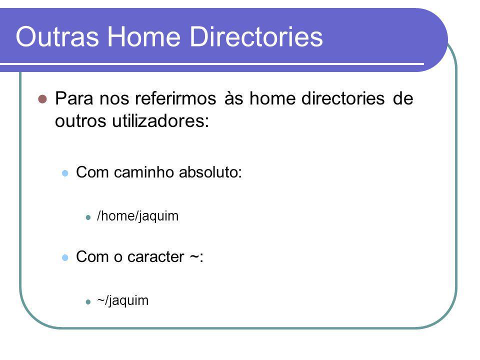 Outras Home Directories Para nos referirmos às home directories de outros utilizadores: Com caminho absoluto: /home/jaquim Com o caracter ~: ~/jaquim