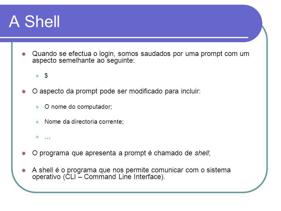 A Shell Quando se efectua o login, somos saudados por uma prompt com um aspecto semelhante ao seguinte: $ O aspecto da prompt pode ser modificado para incluir: O nome do computador; Nome da directoria corrente; … O programa que apresenta a prompt é chamado de shell; A shell é o programa que nos permite comunicar com o sistema operativo (CLI – Command Line Interface).