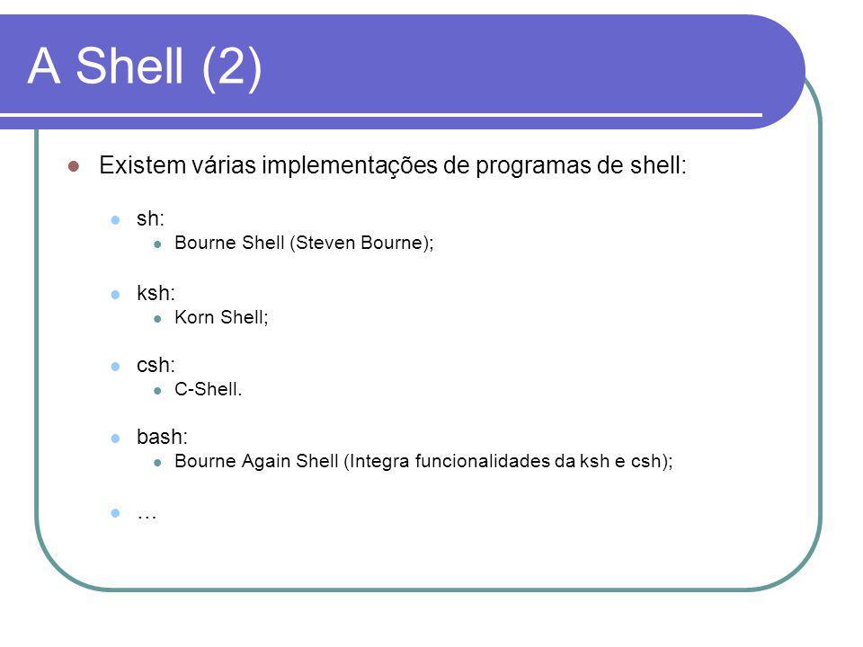 A Shell (2) Existem várias implementações de programas de shell: sh: Bourne Shell (Steven Bourne); ksh: Korn Shell; csh: C-Shell.