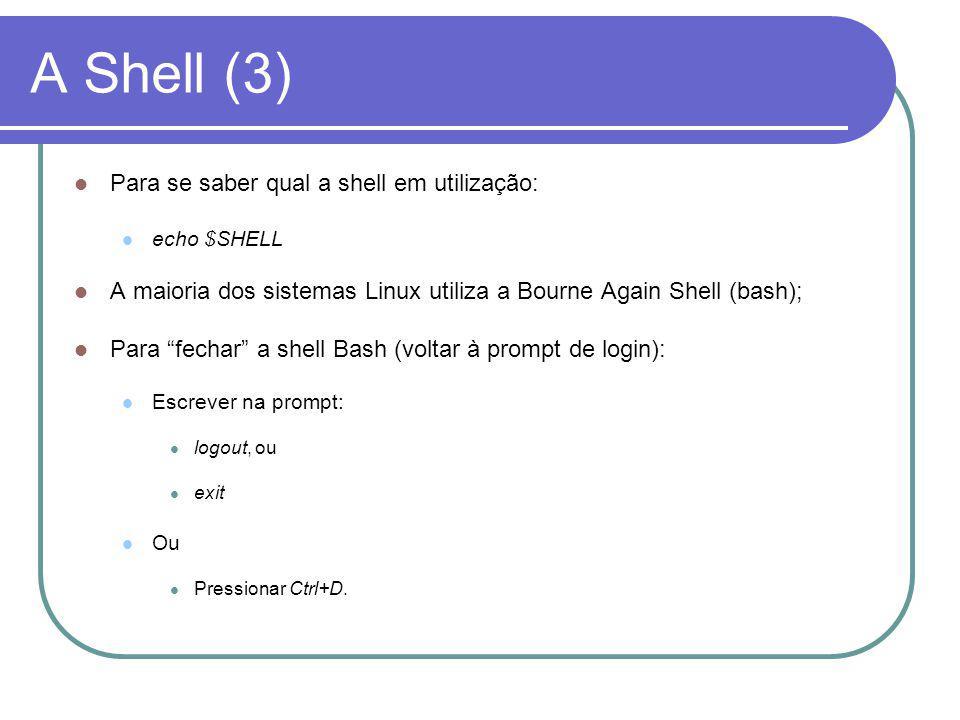 A Shell (3) Para se saber qual a shell em utilização: echo $SHELL A maioria dos sistemas Linux utiliza a Bourne Again Shell (bash); Para fechar a shell Bash (voltar à prompt de login): Escrever na prompt: logout, ou exit Ou Pressionar Ctrl+D.