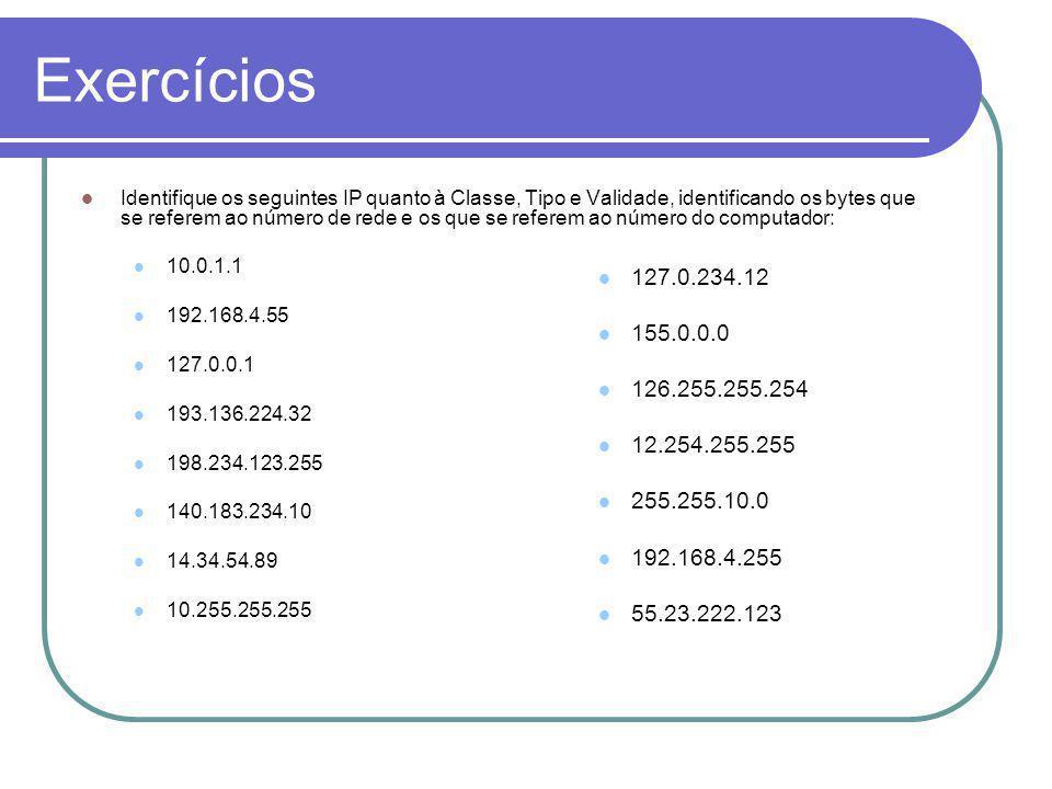 Exercícios Identifique os seguintes IP quanto à Classe, Tipo e Validade, identificando os bytes que se referem ao número de rede e os que se referem ao número do computador: 10.0.1.1 192.168.4.55 127.0.0.1 193.136.224.32 198.234.123.255 140.183.234.10 14.34.54.89 10.255.255.255 127.0.234.12 155.0.0.0 126.255.255.254 12.254.255.255 255.255.10.0 192.168.4.255 55.23.222.123