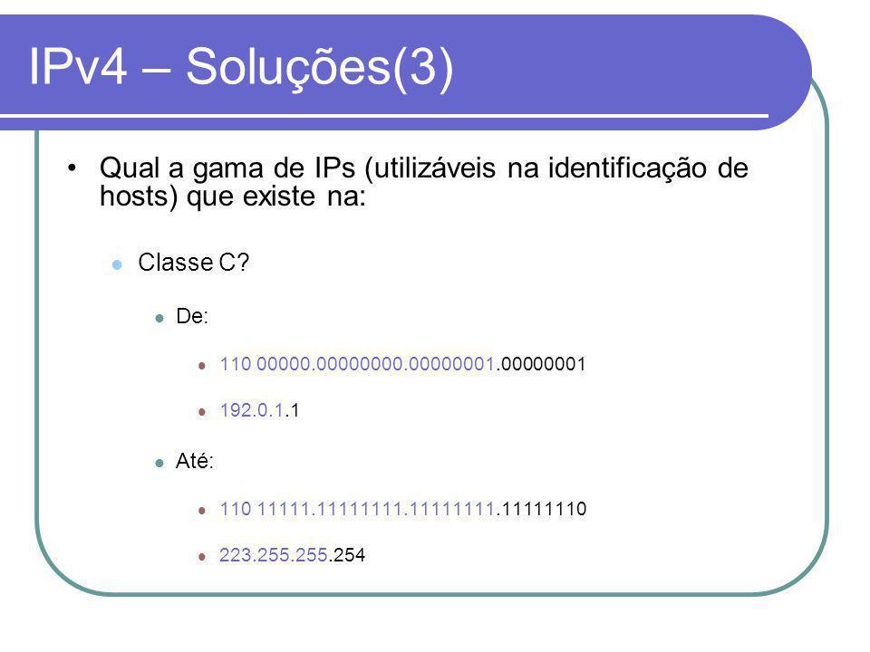 IPv4 – Soluções(3) Qual a gama de IPs (utilizáveis na identificação de hosts) que existe na: Classe C.
