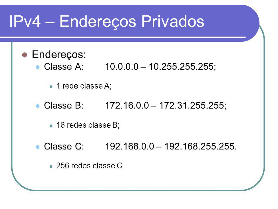 IPv4 – Endereços Privados Endereços: Classe A:10.0.0.0 – 10.255.255.255; 1 rede classe A; Classe B:172.16.0.0 – 172.31.255.255; 16 redes classe B; Classe C:192.168.0.0 – 192.168.255.255.