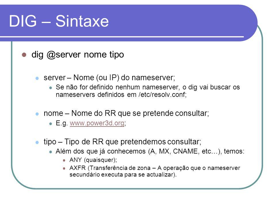 DIG – Sintaxe dig @server nome tipo server – Nome (ou IP) do nameserver; Se não for definido nenhum nameserver, o dig vai buscar os nameservers definidos em /etc/resolv.conf; nome – Nome do RR que se pretende consultar; E.g.