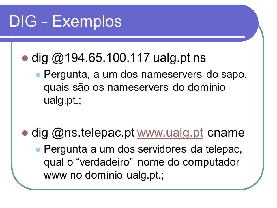 DIG - Exemplos dig @194.65.100.117 ualg.pt ns Pergunta, a um dos nameservers do sapo, quais são os nameservers do domínio ualg.pt.; dig @ns.telepac.pt www.ualg.pt cnamewww.ualg.pt Pergunta a um dos servidores da telepac, qual o verdadeiro nome do computador www no domínio ualg.pt.;