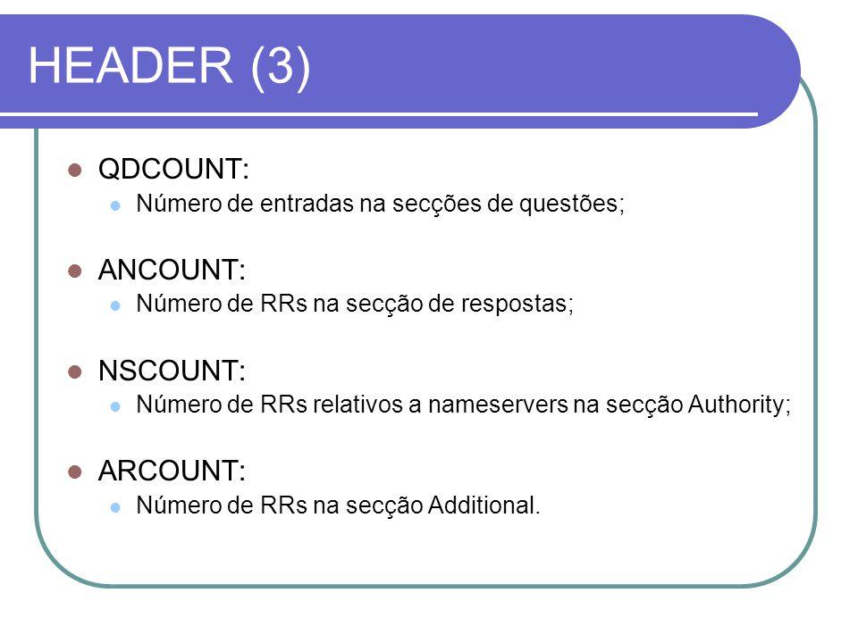 HEADER (3) QDCOUNT: Número de entradas na secções de questões; ANCOUNT: Número de RRs na secção de respostas; NSCOUNT: Número de RRs relativos a nameservers na secção Authority; ARCOUNT: Número de RRs na secção Additional.