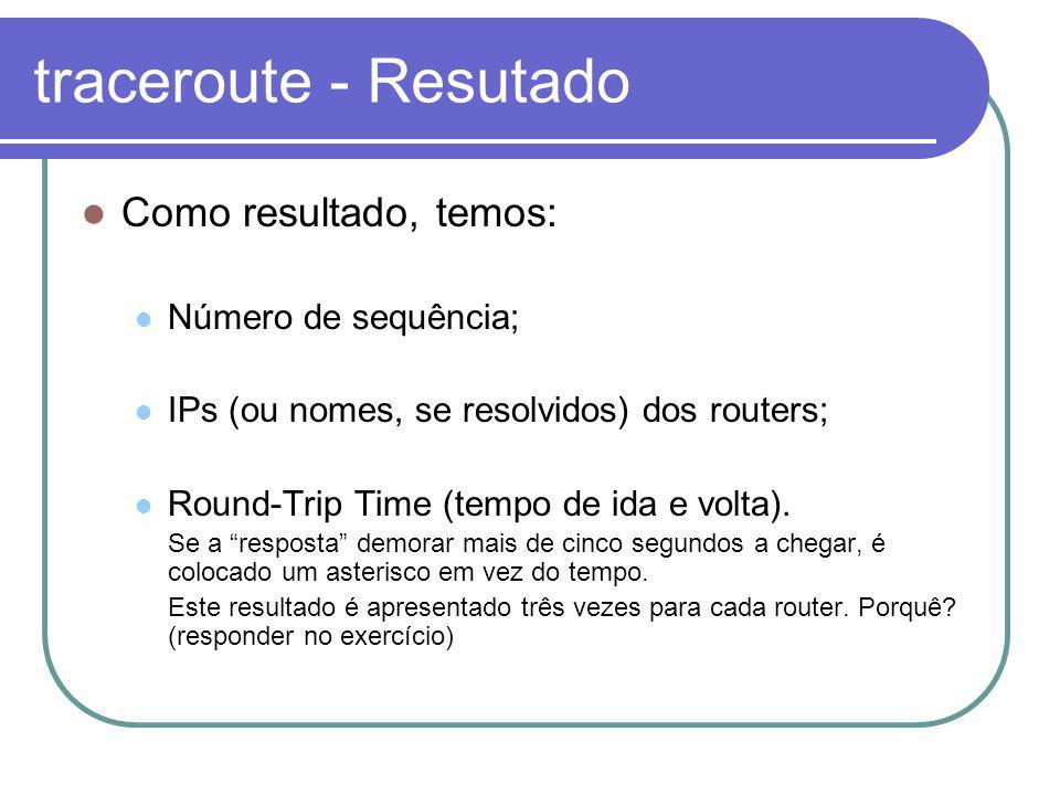 traceroute - Resutado Como resultado, temos: Número de sequência; IPs (ou nomes, se resolvidos) dos routers; Round-Trip Time (tempo de ida e volta).