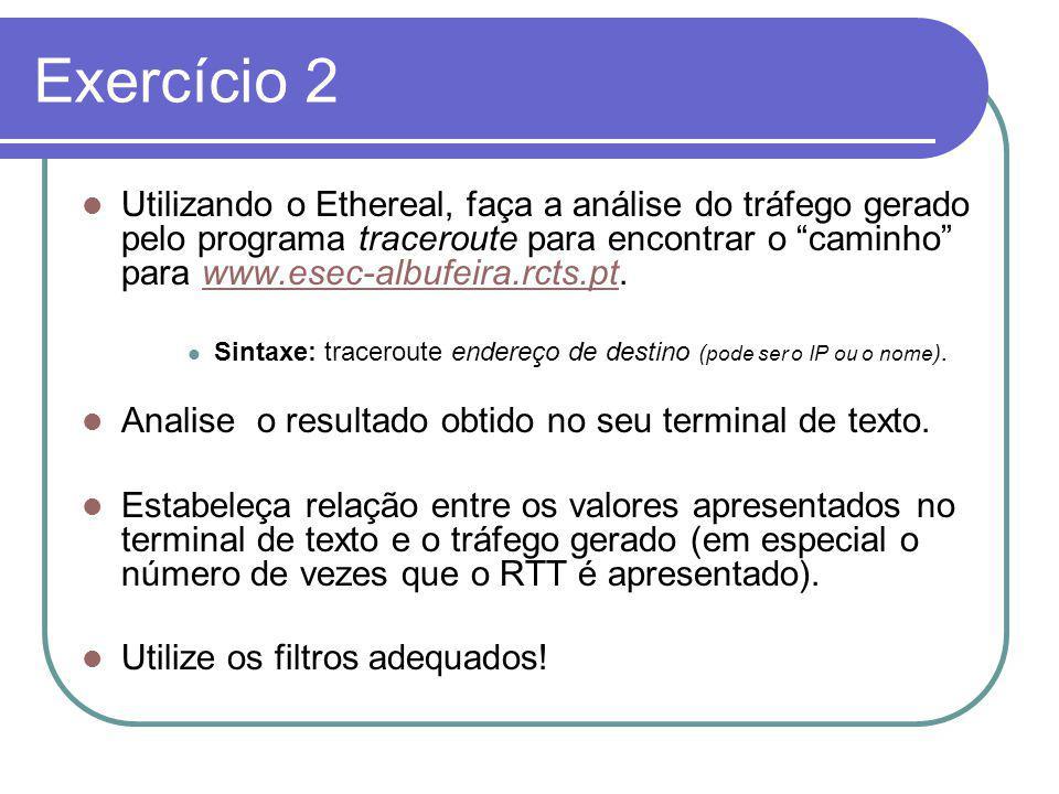Exercício 2 Utilizando o Ethereal, faça a análise do tráfego gerado pelo programa traceroute para encontrar o caminho para www.esec-albufeira.rcts.pt.www.esec-albufeira.rcts.pt Sintaxe: traceroute endereço de destino ( pode ser o IP ou o nome ).