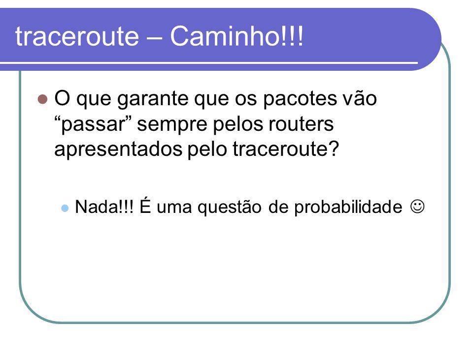 traceroute – Caminho!!! O que garante que os pacotes vão passar sempre pelos routers apresentados pelo traceroute? Nada!!! É uma questão de probabilid