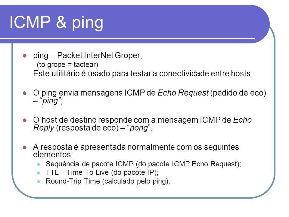 ICMP & ping ping – Packet InterNet Groper; (to grope = tactear) Este utilitário é usado para testar a conectividade entre hosts; O ping envia mensagens ICMP de Echo Request (pedido de eco) – ping; O host de destino responde com a mensagem ICMP de Echo Reply (resposta de eco) – pong.