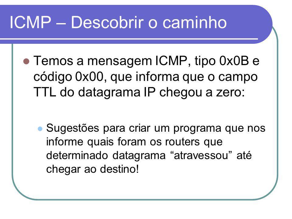 ICMP – Descobrir o caminho Temos a mensagem ICMP, tipo 0x0B e código 0x00, que informa que o campo TTL do datagrama IP chegou a zero: Sugestões para criar um programa que nos informe quais foram os routers que determinado datagrama atravessou até chegar ao destino!