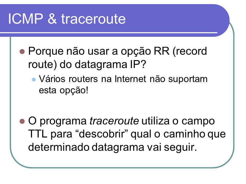 ICMP & traceroute Porque não usar a opção RR (record route) do datagrama IP? Vários routers na Internet não suportam esta opção! O programa traceroute