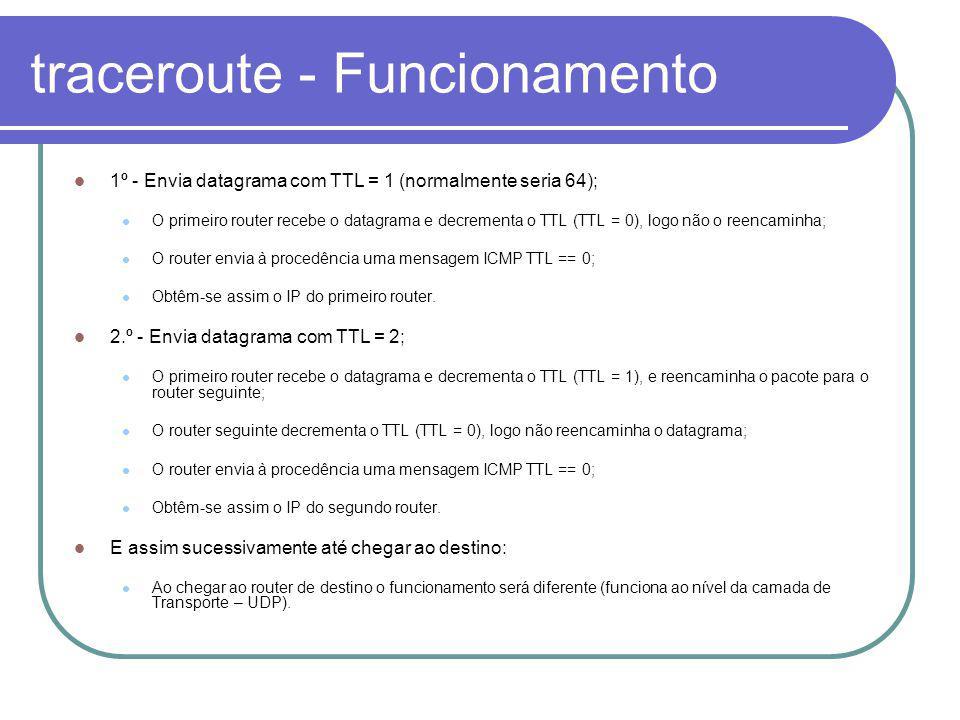 traceroute - Funcionamento 1º - Envia datagrama com TTL = 1 (normalmente seria 64); O primeiro router recebe o datagrama e decrementa o TTL (TTL = 0), logo não o reencaminha; O router envia à procedência uma mensagem ICMP TTL == 0; Obtêm-se assim o IP do primeiro router.