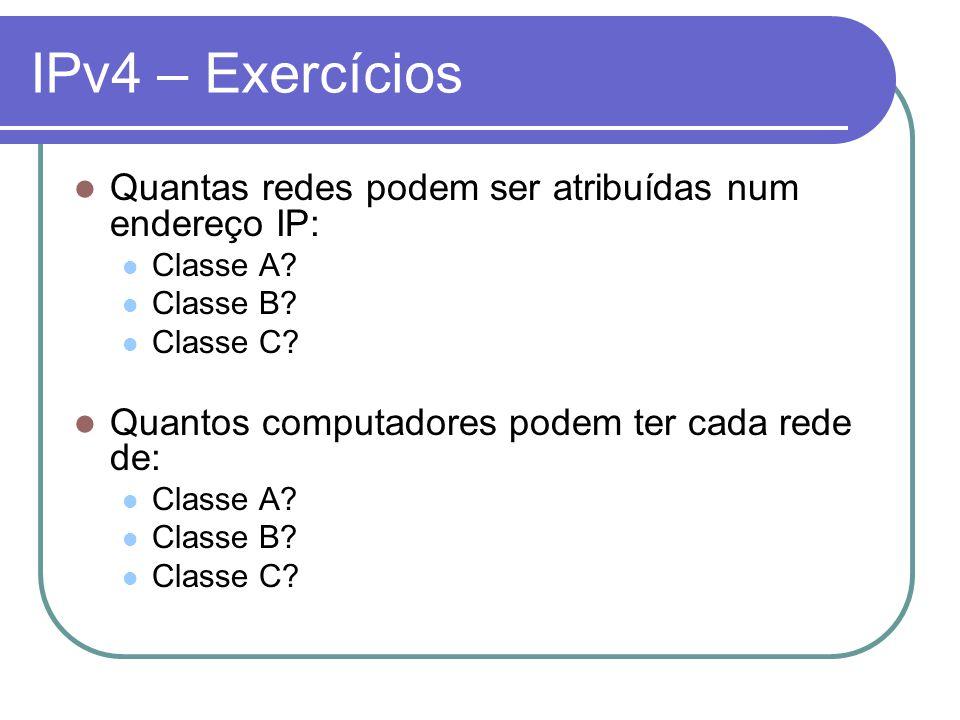 IPv4 – Exercícios Quantas redes podem ser atribuídas num endereço IP: Classe A? Classe B? Classe C? Quantos computadores podem ter cada rede de: Class