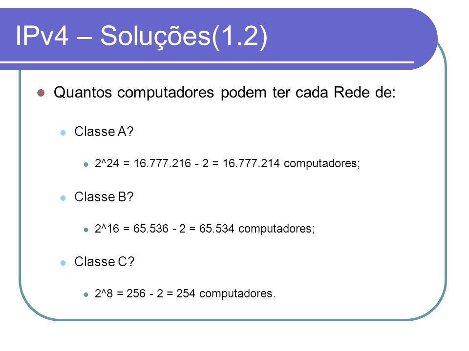 IPv4 – Soluções(1.2) Quantos computadores podem ter cada Rede de: Classe A? 2^24 = 16.777.216 - 2 = 16.777.214 computadores; Classe B? 2^16 = 65.536 -
